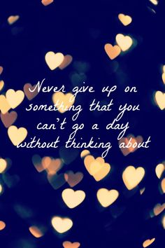 Never give up on something you can't go a day without thinking about